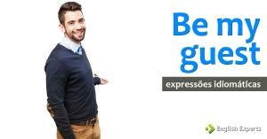 Expressões Idiomáticas: Be my guest