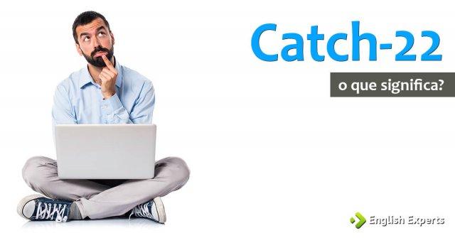 Catch-22: O que Significa essa Expressão em inglês?