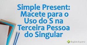 Simple Present: Macete para o uso do S na terceira pessoa do singular