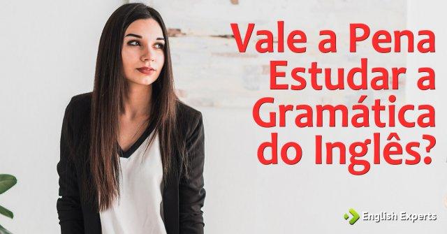 Vale a Pena Estudar a Gramática do Inglês?