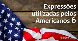 Expressões utilizadas pelos Americanos VI