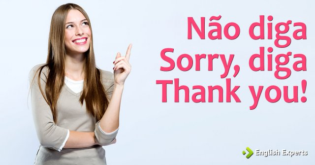 Não diga Sorry, diga Thank you!