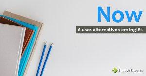 Now: 6 Usos Alternativos em Inglês