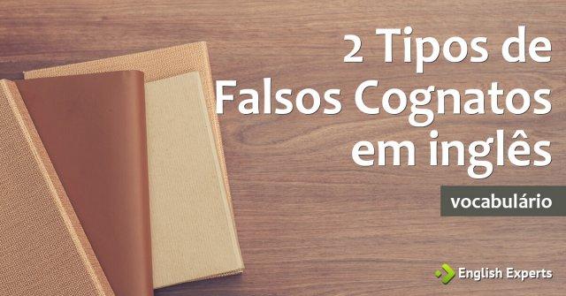 2 Tipos de Falsos Cognatos em inglês