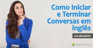 Como Iniciar e Terminar uma Conversa em inglês