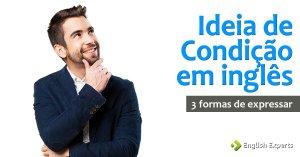 Ideia de Condição em inglês: 3 Formas de Expressar