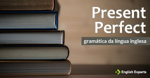 Present Perfect explicado detalhadamente, com áudio