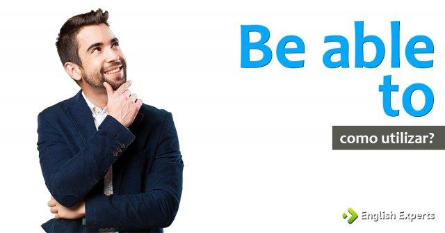 Be able to: Como Utilizar no inglês