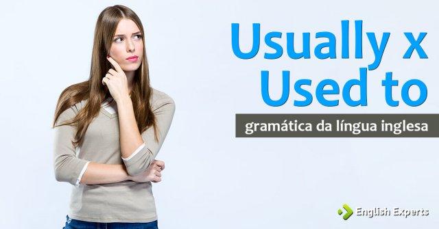 Usually x Used to: Qual é a diferença em inglês?
