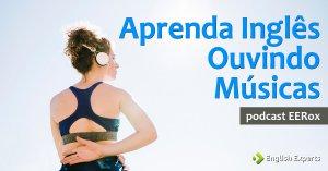 Aprenda Inglês Ouvindo Músicas: Podcast EERox