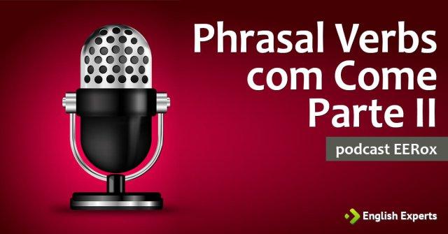 Phrasal Verbs Formados com o Verbo Come (Parte II): Podcast EERox