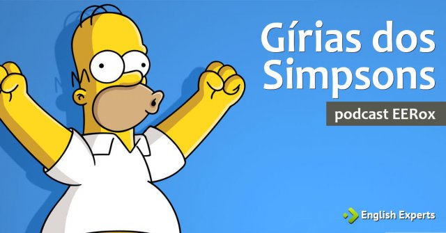 Gírias utilizadas pelos Simpsons: Podcast EERox