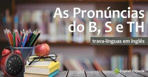 Trava-Línguas em inglês: as pronúncias do B, S e TH