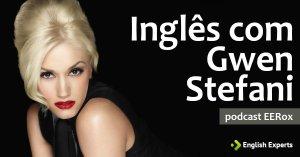 Aprenda inglês com a Música de Gwen Stefani: Podcast EERox