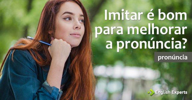 Imitar é bom para Melhorar a Pronúncia?