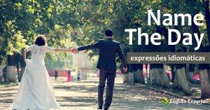 Expressão Idiomática: Name the Day