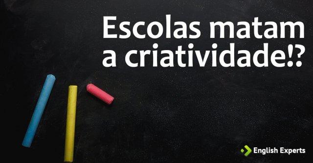 Escolas Matam a Criatividade?