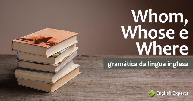 Whom, Whose e Where: Como utilizar em inglês?