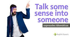 Expressão Idiomática: Talk some sense into someone