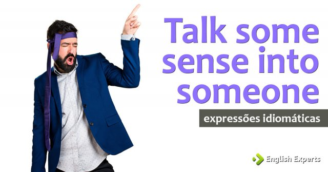 Expressão Idiomática: Talk some sense into someone