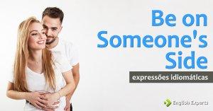 Expressão Idiomática: Be on Someone's Side