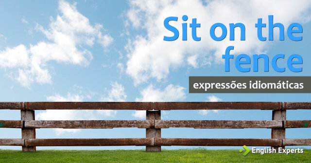 Expressão Idiomática: Sit on the fence