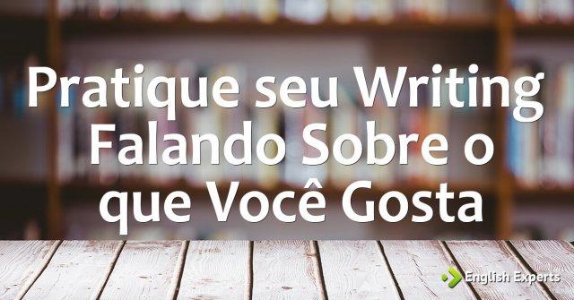 Pratique seu Writing Falando Sobre o que Você Gosta