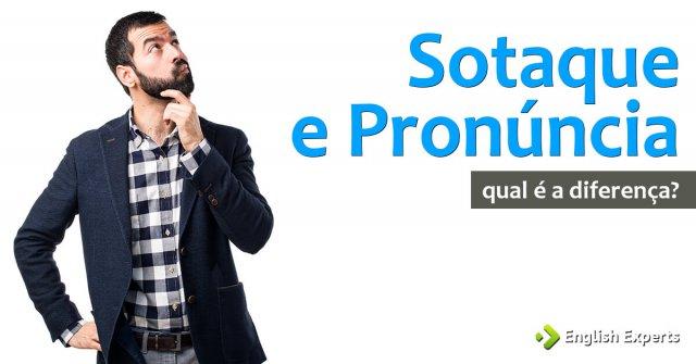 Sotaque e Pronúncia: entenda a diferença