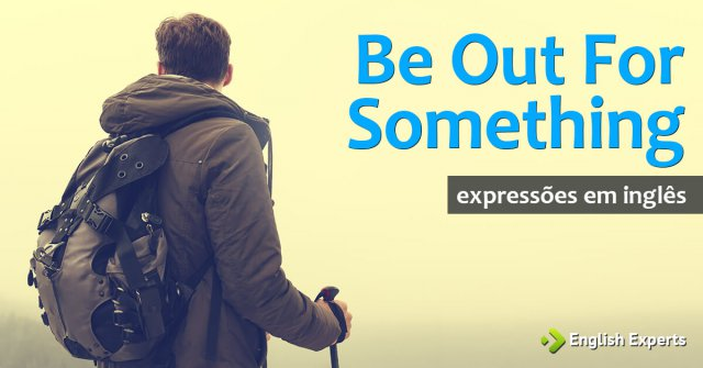 "Expressões ""be out for something"" e ""be out to do something"""