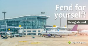 Fend for yourself! (living abroad – part II)