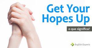 Get Your Hopes Up: Os Usos e o Significado dessa Expressão?