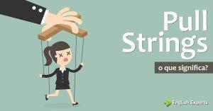 Pull Strings: Qual é o Significado dessa Expressão?