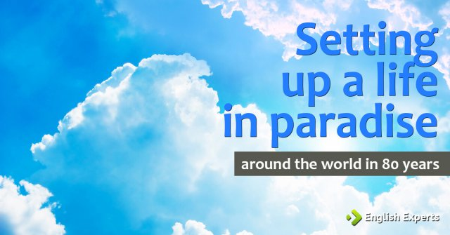 Setting up a life in paradise: Around the World in 80 Years