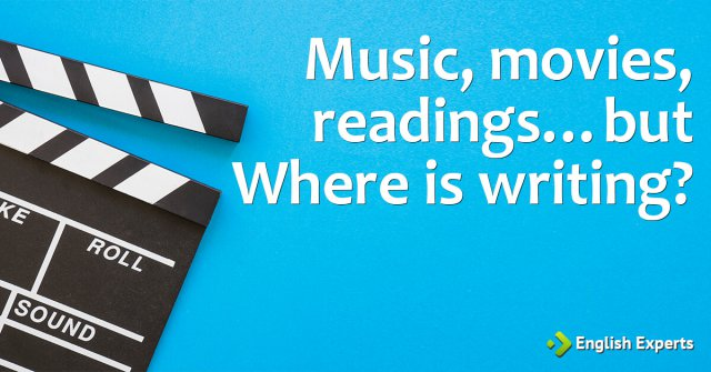 Music, movies, readings…but where is writing?
