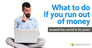 What to do if you run out of money: Around the World in 80 Years