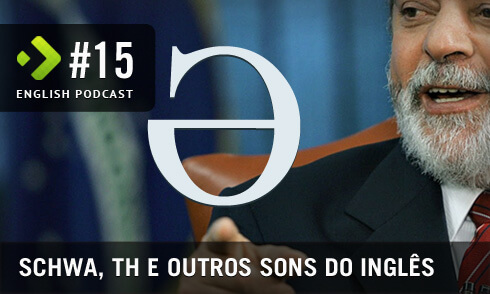 English Podcast 15: Schwa, TH e outros sons do inglês