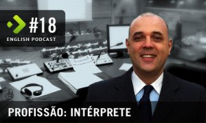 Profissão Intérprete - English Podcast #18