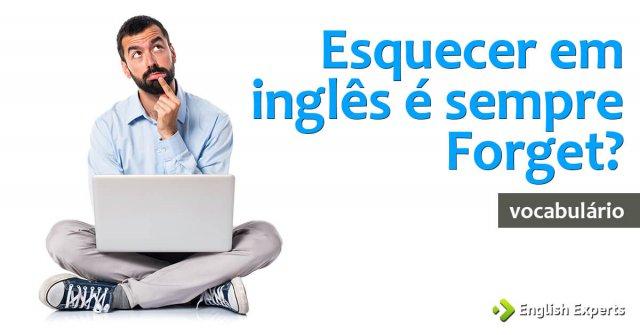 Esquecer em inglês é sempre Forget?