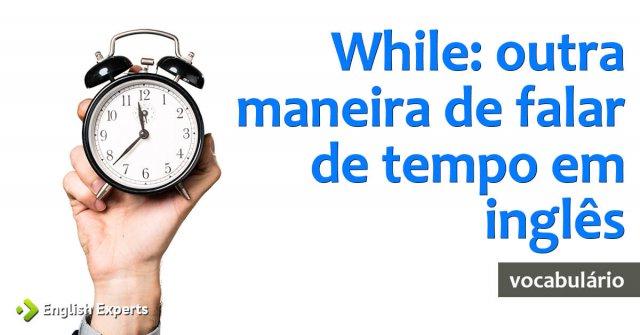 While: outra maneira de falar de tempo em inglês