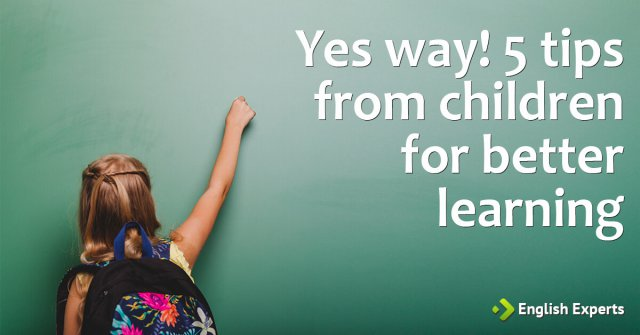Yes way! 5 tips from children for better learning