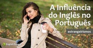 Estrangeirismos: a influência do Inglês no Português