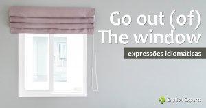 Expressão Idiomática: Go out (of) the window