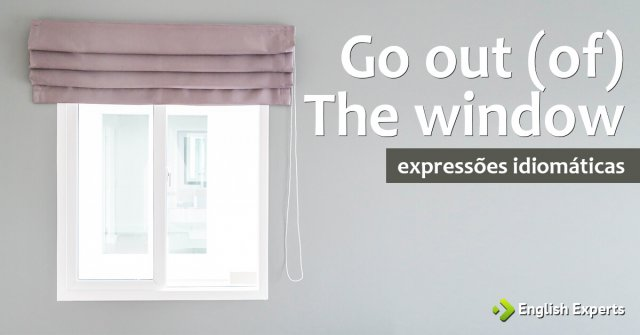Expressão Idiomática: Go out (of) the window