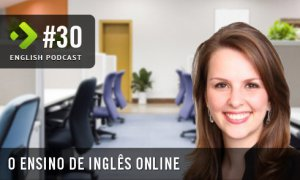 O Ensino de Inglês Online - English Podcast #30