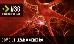 Como Utilizar o Cérebro – English Podcast #36