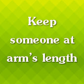 Keep someone at arms length