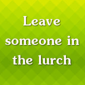 Leave someone in the lurch
