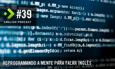 English Podcast 39: Reprogramando a mente para falar inglês