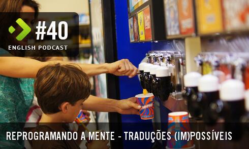 English Podcast 40: Reprogramando a mente – Traduções (im)possíveis