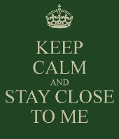 Keep calm and stay close to me